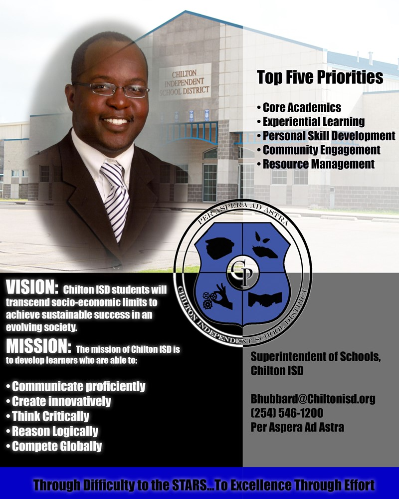 Top Five Priorities: Core Academics, Experiential Learning, Personal Skill Development, Resource Management. Vision: Chilton ISD students will transcend socio-economic limits to achieve sustainable success in an evolving society. Mission: The mission of Chilton ISD is to develop learners that will be able to: Communicate proficiently, Create innovatively, Think critically, Reason Logically, Compete globally. Superintendent of schools, Chilton ISD. bhubbard@chiltonisd.org (2540546-1200. Through Difficulty to the Stars... To Excellence through effort