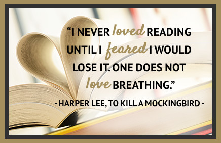 """I never loved reading until I feared I would lose it. One does not love breathing."" -Harper Lee, To Kill a Mockingbird"