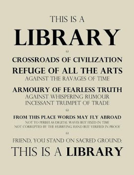 This is a library. Crossroads of civilization. Refuge of all the arts against the ravages of time. Armoury of fearless truth against whispering rumour. Incessant trumpet of trade. From this place words may fly abroad, not to perish as digital waves, but fixed in time. Not corrupted by the hurrying hand but verified in proof. Friend, you stand on sacred ground. This is a library.