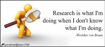 Research is what I'm doing when I don't know what I'm doing. -Wehrner von Braun