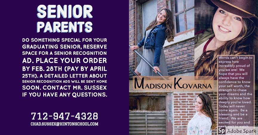 Senior Parents: Do something special for your graduating senior, reserve space for a senior recognition ad. PLace your order by feb. 28th (pay by april 25th). A detailed letter about senior recognition ads will be sent home soon. contact mr. sussex if you have any questions 712-947-4328 chad.sussez@hintonschool.com