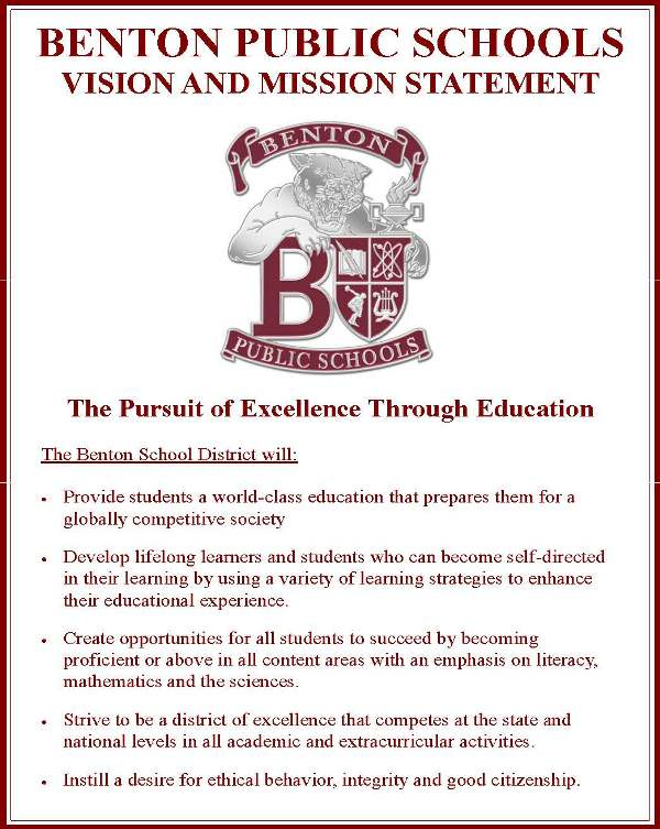 Benton Public Schools Vision and Mission Statement. The Pursuit of Excellence Through Education. The Benton School District will: Provide students a world-class education that prepares them for a globally competitive society. Develop lifelong learners and students who can become self-directed in their learning by using a variety of learning strategies to enhance their educational experience. Create opportunities for all students to succeed by becoming proficient or above in all content areas with an emphasis on literacy, mathematics and the sciences. Strive to be a district of excellence that competes at the state and national levels in all academic and extracurricular activities. Instill a desire for ethical behavior, integrity, and good citizenship.