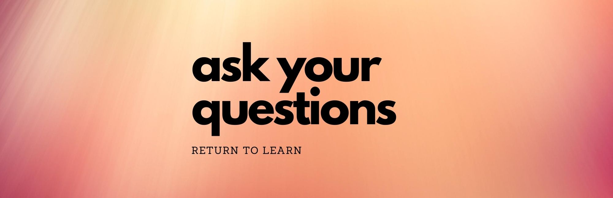 Ask Your Return to Learn Questions